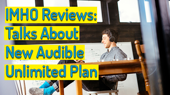 IMHO Reviews Talks About New Audible Unlimited Plan